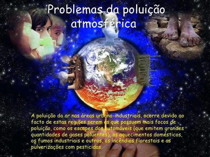 Problemas da poluição          atmosférica..A poluição do ar nas áreas urbano-industriais, ocorre devido aofacto de estas ...