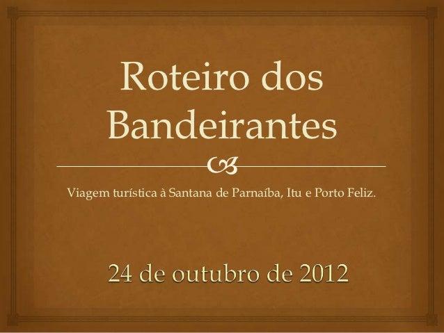 Roteiro dos       Bandeirantes                          Viagem turística à Santana de Parnaíba, Itu e Porto Feliz.