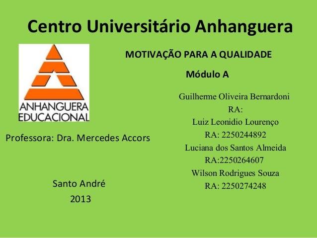 Centro Universitário Anhanguera MOTIVAÇÃO PARA A QUALIDADE Professora: Dra. Mercedes Accors Santo André 2013 Guilherme Oli...