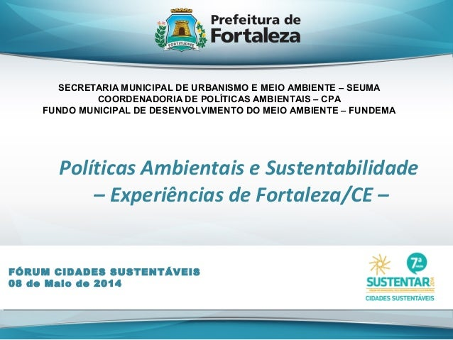 Políticas Ambientais e Sustentabilidade – Experiências de Fortaleza/CE – FÓRUM CIDADES SUSTENTÁVEIS 08 de Maio de 2014 SEC...