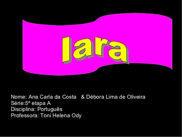 Nome: Ana Carla da Costa & Débora Lima de OliveiraSérie:5ª etapa ADisciplina: PortuguêsProfessora: Toni Helena Ody