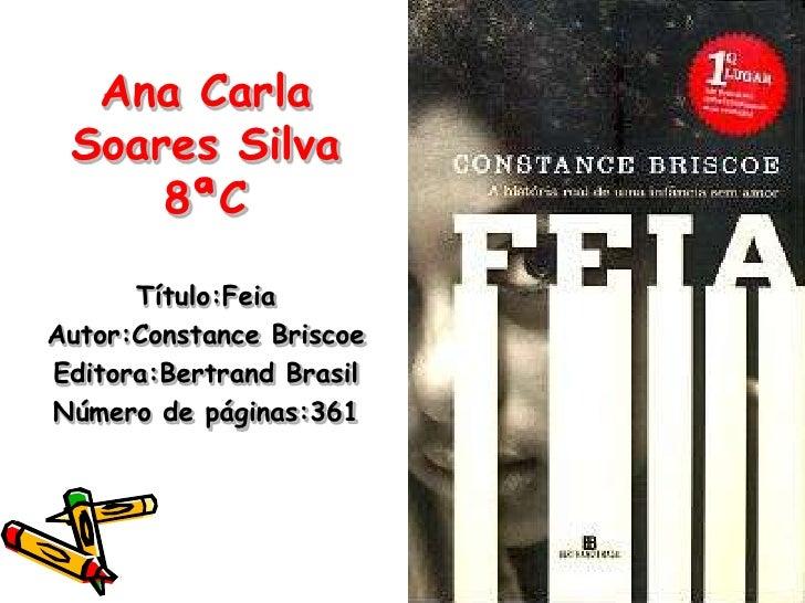 Ana Carla Soares Silva 8ªC<br />Título:Feia<br />Autor:Constance Briscoe<br />Editora:Bertrand Brasil<br />Número de págin...