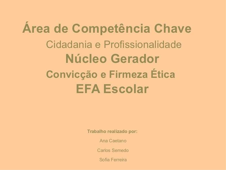 Área de Competência Chave   Cidadania e Profissionalidade       Núcleo Gerador   Convicção e Firmeza Ética         EFA Esc...