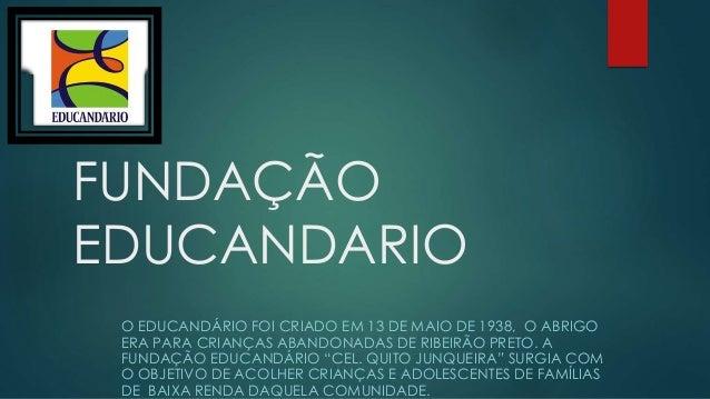 FUNDAÇÃO  EDUCANDARIO  O EDUCANDÁRIO FOI CRIADO EM 13 DE MAIO DE 1938, O ABRIGO  ERA PARA CRIANÇAS ABANDONADAS DE RIBEIRÃO...