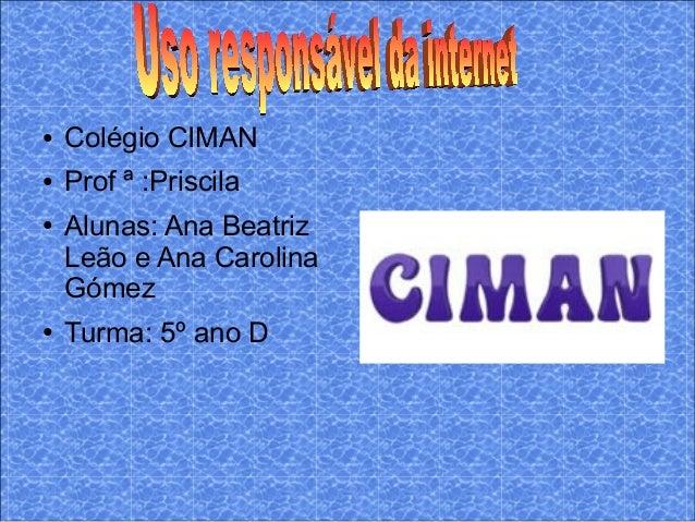 ● Colégio CIMAN ● Prof ª :Priscila ● Alunas: Ana Beatriz Leão e Ana Carolina Gómez ● Turma: 5º ano D