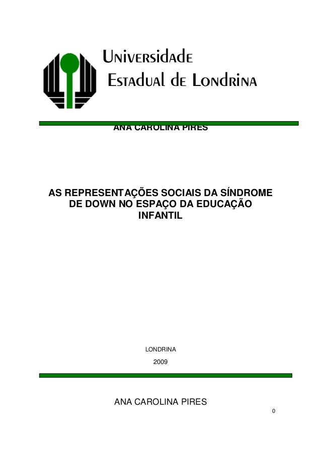 0UniversidadeEstadual de LondrinaANA CAROLINA PIRESAS REPRESENTAÇÕES SOCIAIS DA SÍNDROMEDE DOWN NO ESPAÇO DA EDUCAÇÃOINFAN...