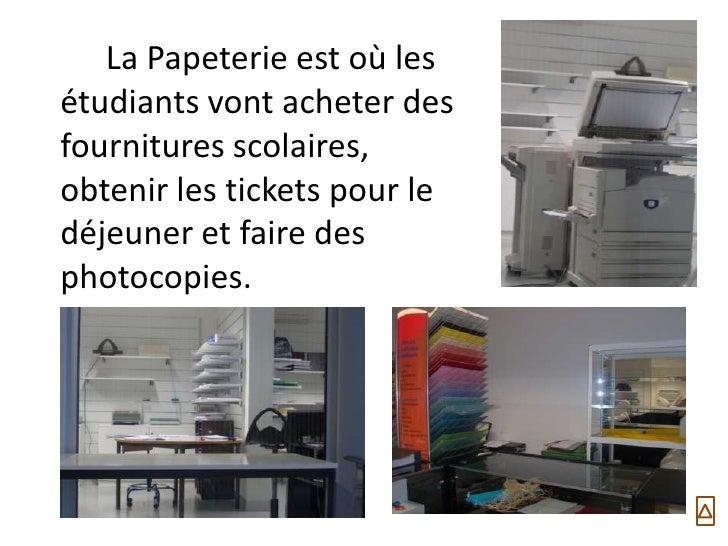 La Papeterie est où lesétudiants vont acheter desfournitures scolaires,obtenir les tickets pour ledéjeuner et faire despho...