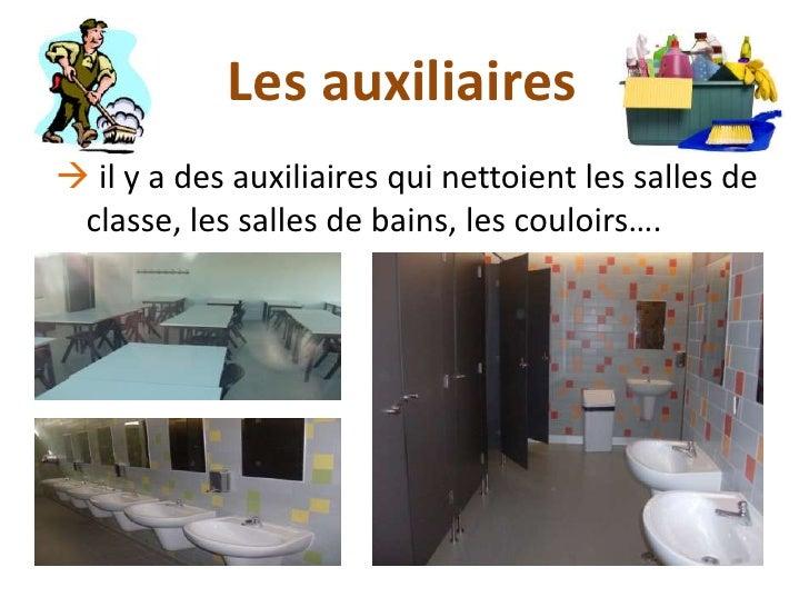 Les auxiliaires il y a des auxiliaires qui nettoient les salles de classe, les salles de bains, les couloirs….