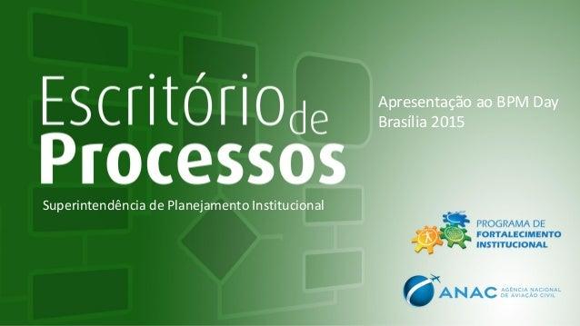 Superintendência de Planejamento Institucional Apresentação ao BPM Day Brasília 2015