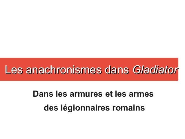 Dans les armures et les armes des légionnaires romains Les anachronismes dansLes anachronismes dans GladiatorGladiator