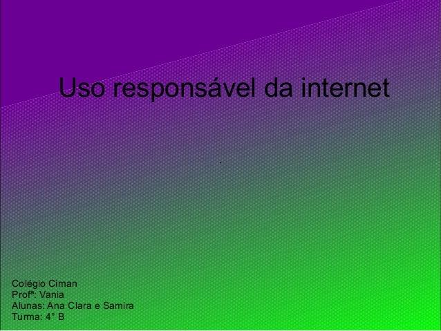 . Uso responsável da internet Colégio Ciman Profª: Vania Alunas: Ana Clara e Samira Turma: 4° B