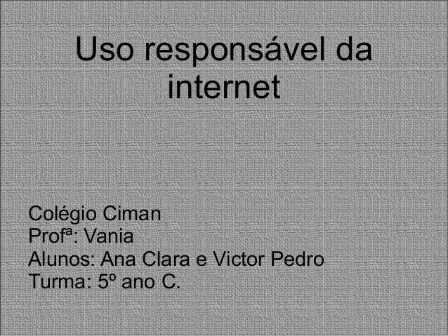 Uso responsável da internet Colégio Ciman Profª: Vania Alunos: Ana Clara e Victor Pedro Turma: 5º ano C.