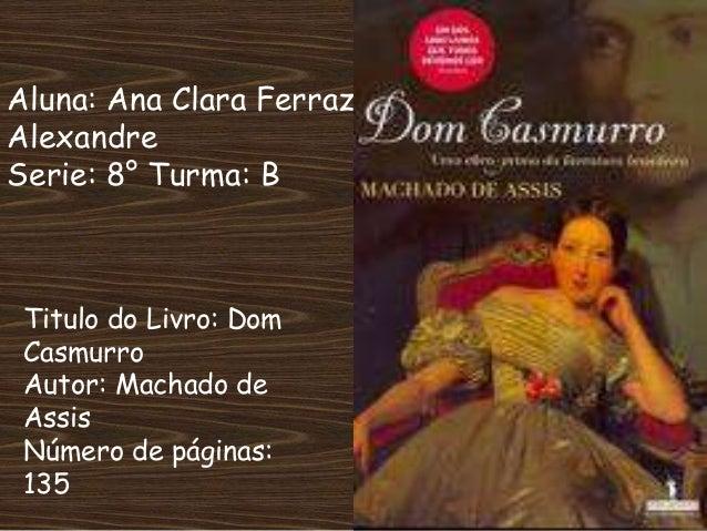 Aluna: Ana Clara Ferraz Alexandre Serie: 8° Turma: B Titulo do Livro: Dom Casmurro Autor: Machado de Assis Número de págin...