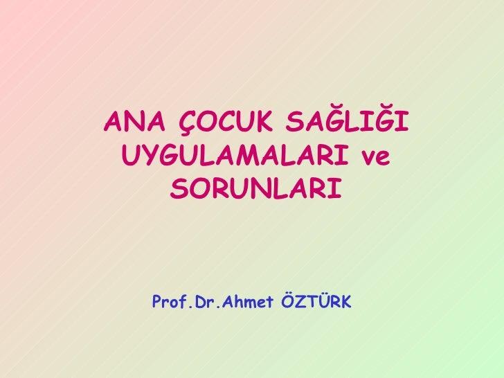 ANA ÇOCUK SAĞLIĞI UYGULAMALARI ve    SORUNLARI  Prof.Dr.Ahmet ÖZTÜRK