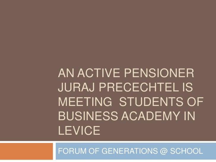 AN ACTIVE PENSIONERJURAJ PRECECHTEL ISMEETING STUDENTS OFBUSINESS ACADEMY INLEVICEFORUM OF GENERATIONS @ SCHOOL