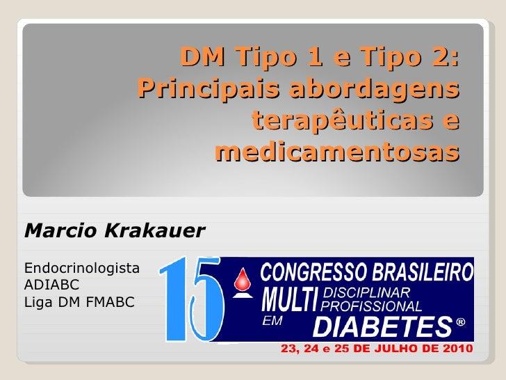 DM Tipo 1 e Tipo 2: Principais abordagens terapêuticas e medicamentosas Marcio Krakauer Endocrinologista ADIABC Liga DM FM...