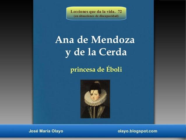 Lecciones que da la vida. 72 (en situaciones de discapacidad) José María Olayo olayo.blogspot.com Ana de Mendoza y de la C...