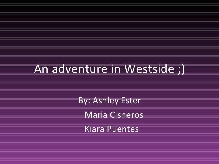 An adventure in Westside ;) By: Ashley Ester Maria Cisneros Kiara Puentes