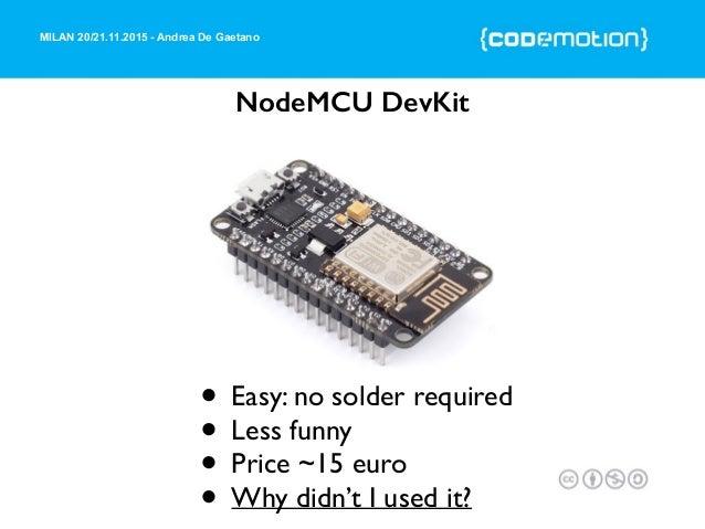 MILAN 20/21.11.2015 - Andrea De Gaetano NodeMCU DevKit • Easy: no solder required • Less funny • Price ~15 euro • Why didn...