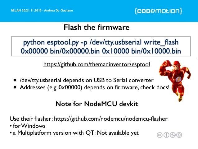 MILAN 20/21.11.2015 - Andrea De Gaetano Flash the firmware Use their flasher: https://github.com/nodemcu/nodemcu-flasher • fo...