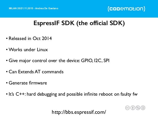 MILAN 20/21.11.2015 - Andrea De Gaetano EspressIF SDK (the official SDK) • Released in Oct 2014 • Works under Linux • Give ...