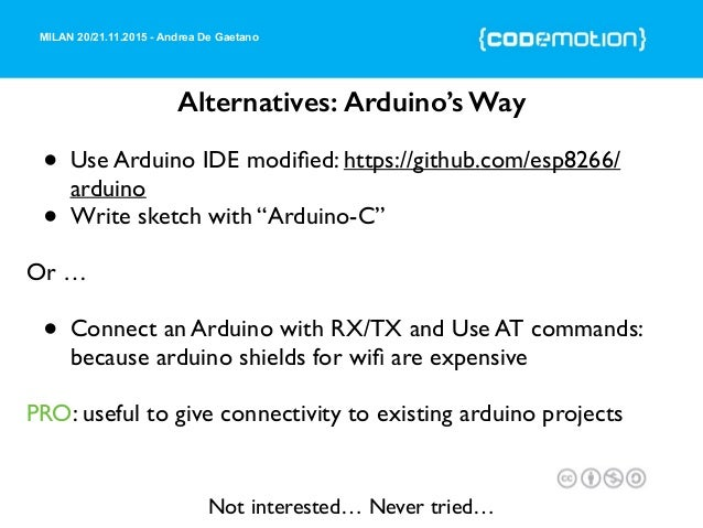 MILAN 20/21.11.2015 - Andrea De Gaetano Alternatives: Arduino's Way • Use Arduino IDE modified: https://github.com/esp8266/...