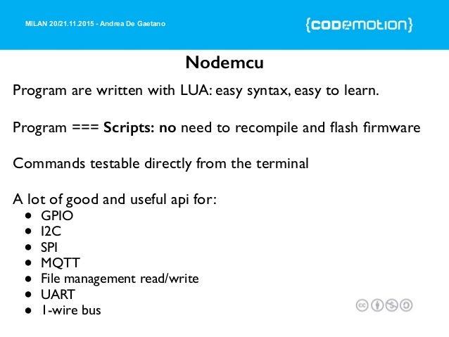 MILAN 20/21.11.2015 - Andrea De Gaetano Nodemcu Program are written with LUA: easy syntax, easy to learn. Program === Scri...