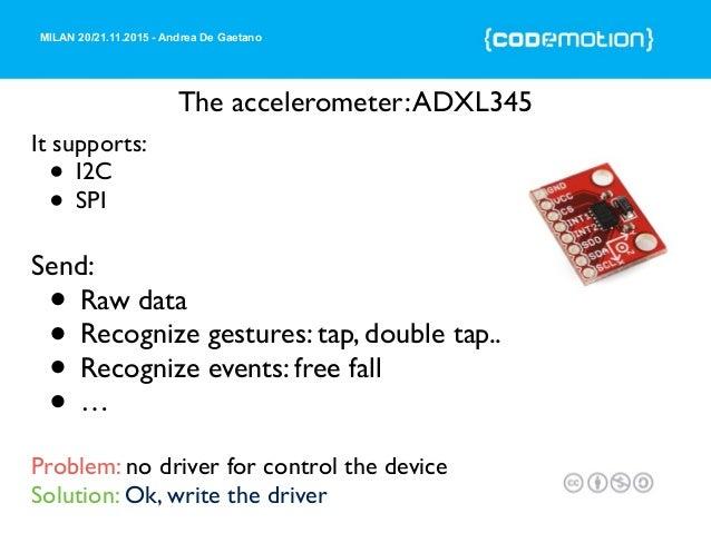 MILAN 20/21.11.2015 - Andrea De Gaetano The accelerometer:ADXL345 It supports: • I2C • SPI Send: • Raw data • Recognize ge...