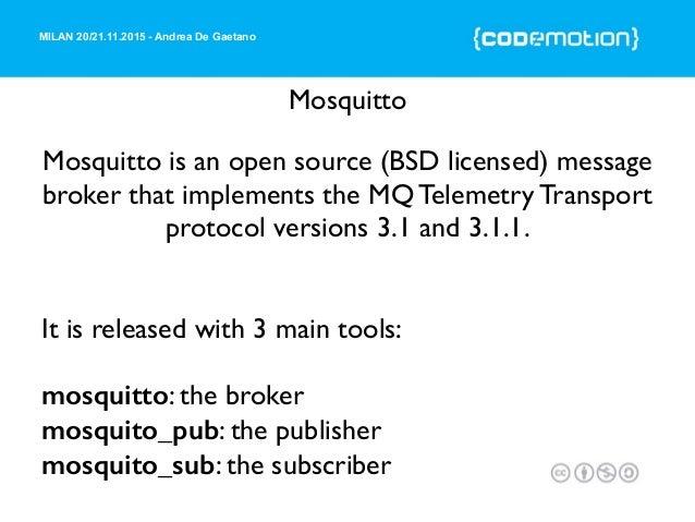 MILAN 20/21.11.2015 - Andrea De Gaetano Mosquitto Mosquitto is an open source (BSD licensed) message broker that implement...