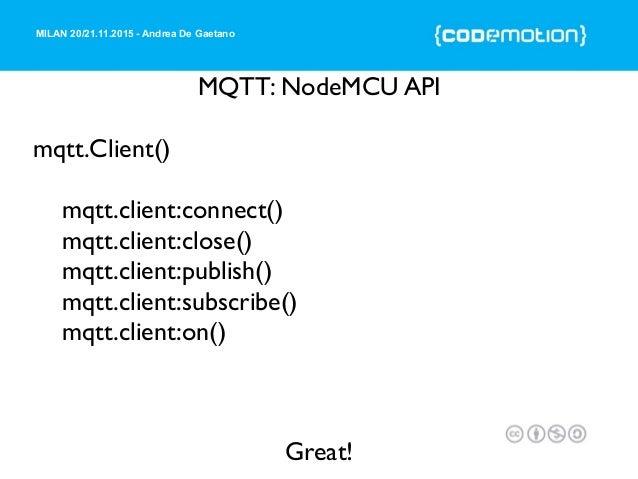 MILAN 20/21.11.2015 - Andrea De Gaetano MQTT: NodeMCU API mqtt.Client() mqtt.client:connect() mqtt.client:close() mqtt.cli...