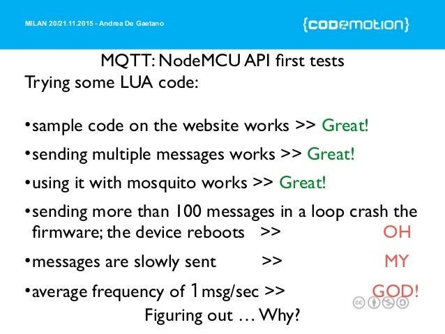 MILAN 20/21.11.2015 - Andrea De Gaetano MQTT: NodeMCU API first tests Trying some LUA code: •sample code on the website wor...