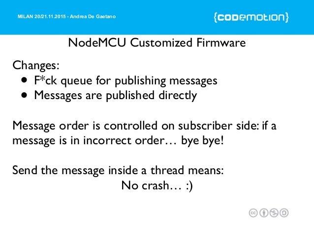 MILAN 20/21.11.2015 - Andrea De Gaetano NodeMCU Customized Firmware Changes: • F*ck queue for publishing messages • Messag...