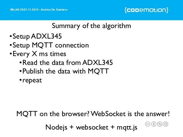 MILAN 20/21.11.2015 - Andrea De Gaetano MQTT on the browser? WebSocket is the answer! Nodejs + websocket + mqtt.js Summary...