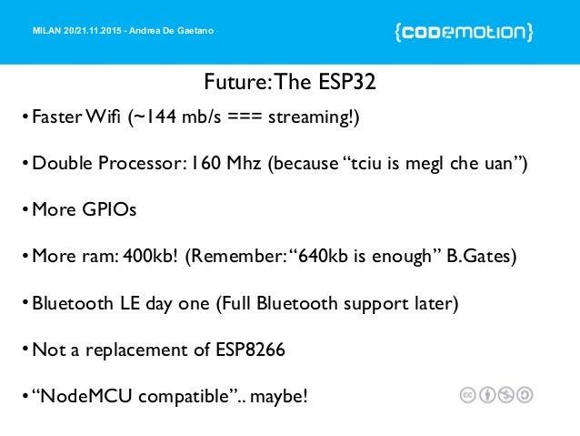 MILAN 20/21.11.2015 - Andrea De Gaetano Future:The ESP32 •Faster Wifi (~144 mb/s === streaming!) •Double Processor: 160 Mhz...
