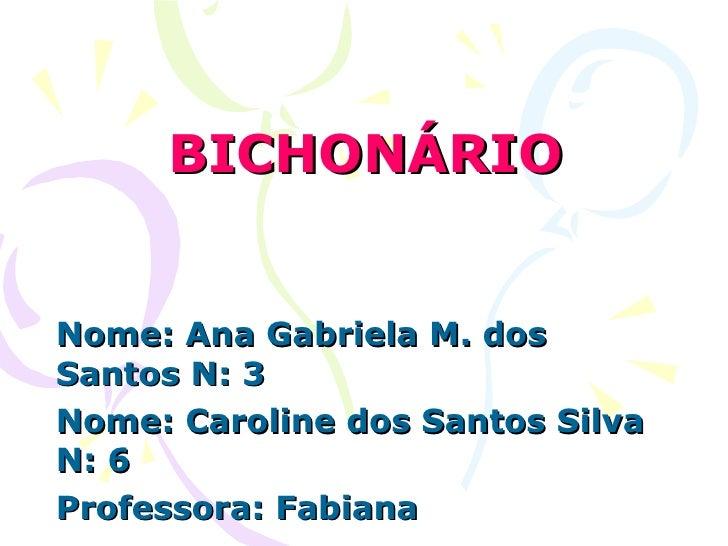 BICHONÁRIO Nome: Ana Gabriela M. dos Santos N: 3 Nome: Caroline dos Santos Silva N: 6 Professora: Fabiana