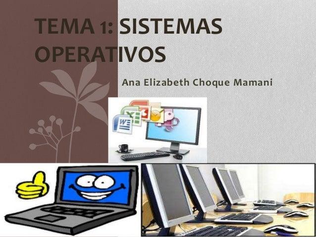 TEMA 1: SISTEMAS  OPERATIVOS  Ana Elizabeth Choque Mamani