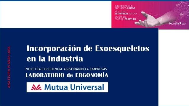 Incorporación de Exoesqueletos en la Industria NUESTRA EXPERIENCIA ASESORANDO A EMPRESAS LABORATORIO de ERGONOMÍA ANAELVIR...