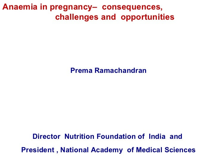 Anaemia in pregnancy–  consequences,  challenges and  opportunities  Prema Ramachandran Director  Nutrition Foundation of ...