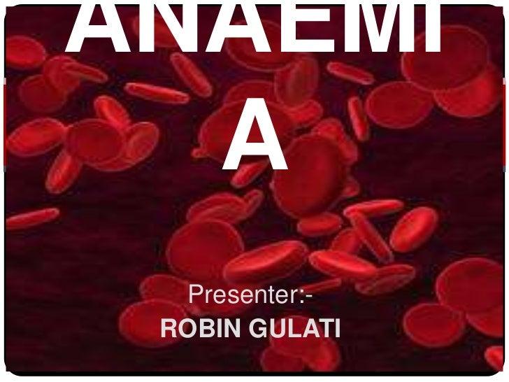 ANAEMI  A  Presenter:- ROBIN GULATI