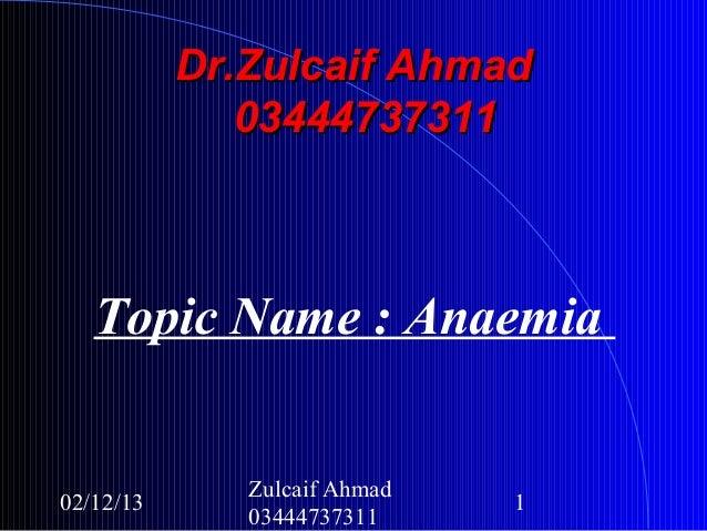 Dr.Zulcaif Ahmad              03444737311   Topic Name : Anaemia              Zulcaif Ahmad02/12/13                      1...