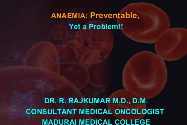 ANAEMIA: Preventable, Yet a Problem!!  DR. R. RAJKUMAR M.D., D.M. CONSULTANT MEDICAL ONCOLOGIST MADURAI MEDICAL COLLEGE
