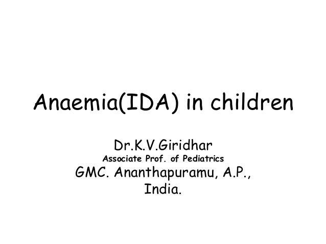 Anaemia(IDA) in children Dr.K.V.Giridhar Associate Prof. of Pediatrics GMC. Ananthapuramu, A.P., India.