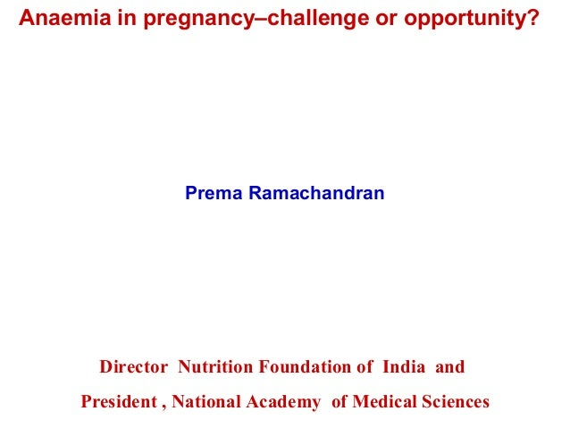 Anaemia in pregnancy–challenge or opportunity? Prema Ramachandran Director Nutrition Foundation of India and President , N...