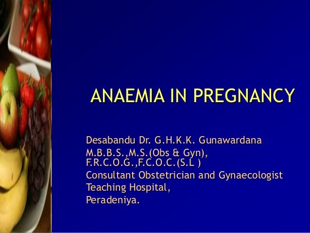 ANAEMIA IN PREGNANCY Desabandu Dr. G.H.K.K. Gunawardana M.B.B.S.,M.S.(Obs & Gyn), F.R.C.O.G.,F.C.O.C.(S.L ) Consultant Obs...