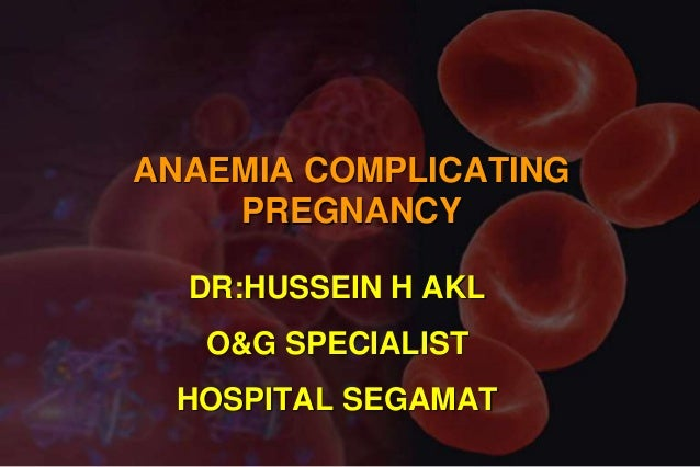 ANAEMIA COMPLICATING PREGNANCY DR:HUSSEIN H AKL O&G SPECIALIST HOSPITAL SEGAMAT