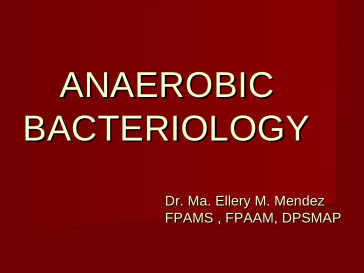 ANAEROBIC BACTERIOLOGY     Dr. Ma. Ellery M. Mendez   FPAMS , FPAAM, DPSMAP