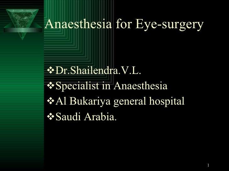 Anaesthesia for Eye-surgery <ul><li>Dr.Shailendra.V.L. </li></ul><ul><li>Specialist in Anaesthesia </li></ul><ul><li>Al Bu...