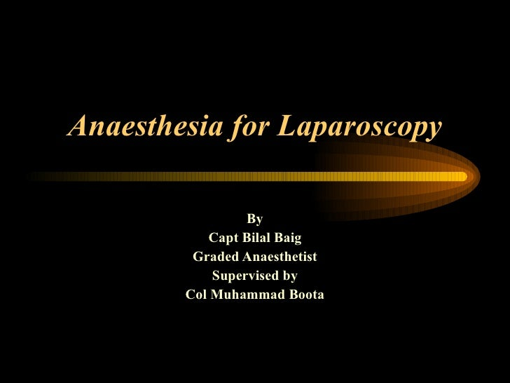 Anaesthesia for Laparoscopy By Capt Bilal Baig Graded Anaesthetist Supervised by Col Muhammad Boota