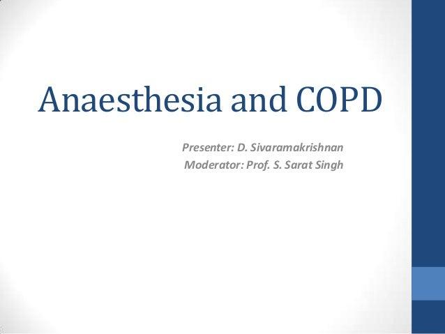 Anaesthesia and COPD Presenter: D. Sivaramakrishnan Moderator: Prof. S. Sarat Singh