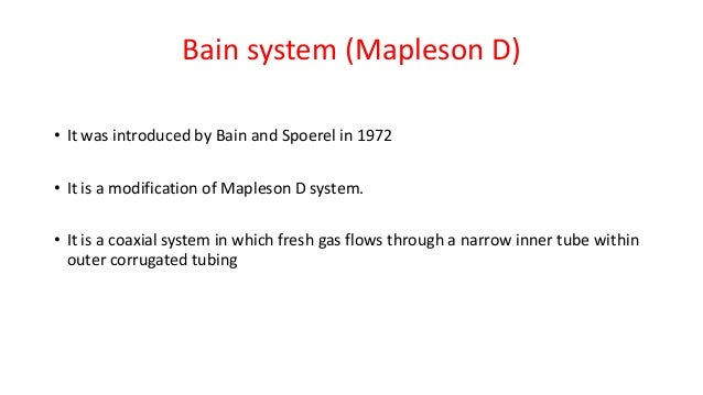 Bain system (Mapleson D) • It was introduced by Bain and Spoerel in 1972 • It is a modification of Mapleson D system. • It...
